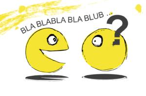Stilisierte gelbe Kugeln, mit Augen und Mund. Die Linke Kugel spricht freudig auf die rechte Kugel ein. Es kommt nur Blablablablub bei der anderen Kugel an. Ein großes Fragezeichen über ihr schwebend.